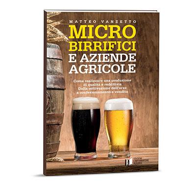 MICROBIRRIFICI E AZIENDE AGRICOLE Come realizzare una produzione di qualità e redditizia. Dalla coltivazione a confezionamento e vendita