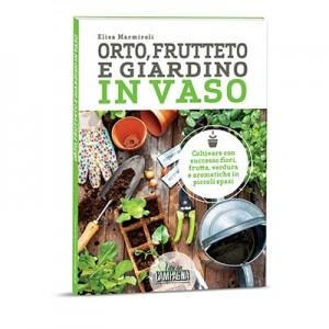 ORTO, FRUTTETO E GIARDINO IN VASO Coltivare con successo fiori, frutta, verdura e aromatiche in piccoli spazi